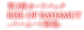 第3弾カードパック Rise of Bahamut バハムート降臨