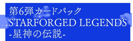 第6弾カードパック Starforged Legends/星神の伝説(せいしんのでんせつ)