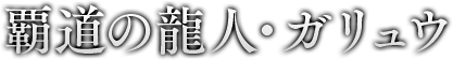 覇道の龍人・ガリュウ